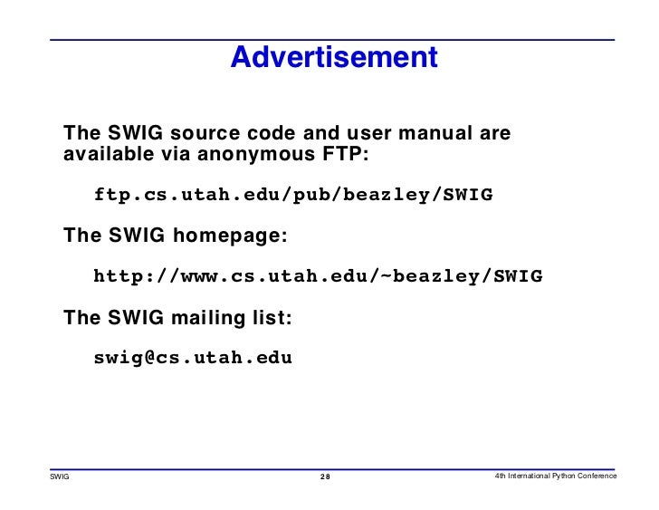 Advertisement    The SWIG source code and user manual are   available via anonymous FTP:        ftp.cs.utah.edu/pub/beazle...