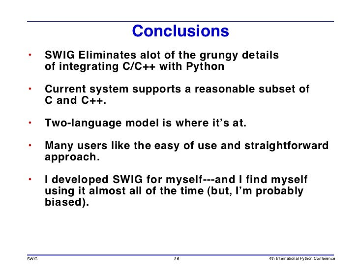 Conclusions •      SWIG Eliminates alot of the grungy details        of integrating C/C++ with Python  •      Current syst...