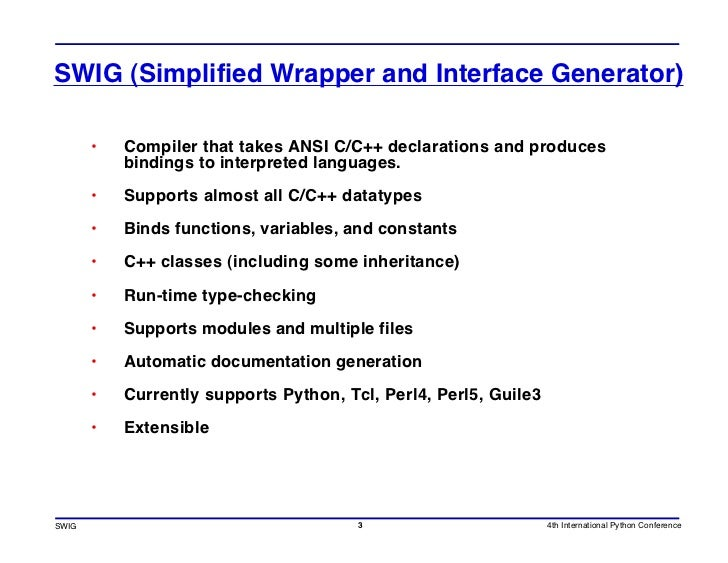 SWIG (Simplified Wrapper and Interface Generator)         •   Compiler that takes ANSI C/C++ declarations and produces    ...