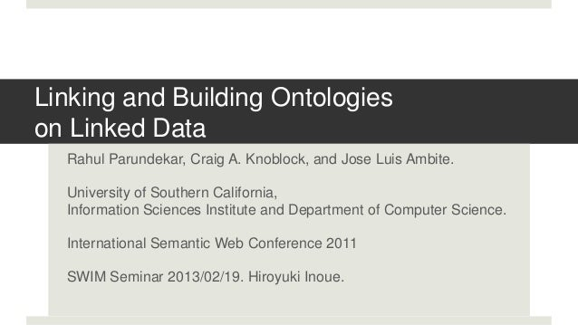 Linking and Building Ontologieson Linked Data  Rahul Parundekar, Craig A. Knoblock, and Jose Luis Ambite.  University of S...