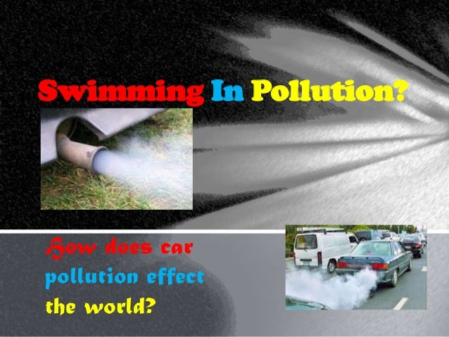 Swimming In Pollution?How does carpollution effectthe world?