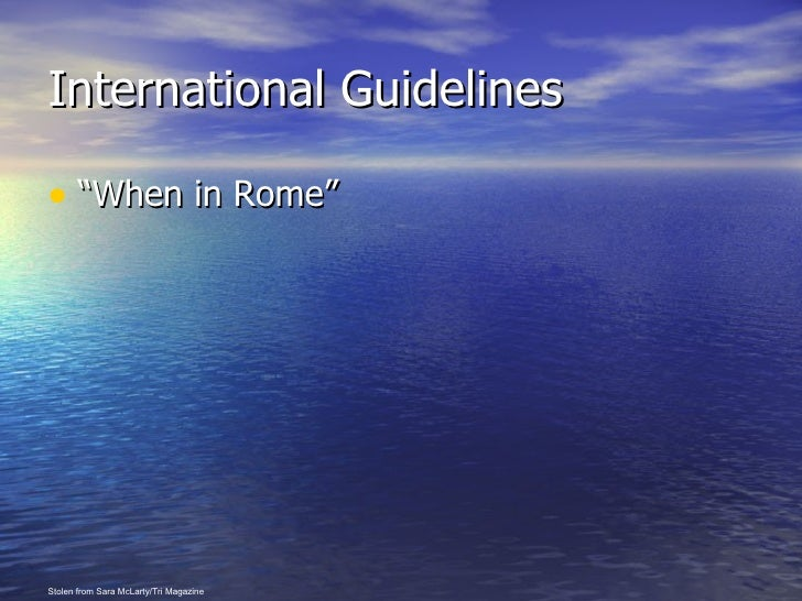 "International Guidelines <ul><li>""When in Rome"" </li></ul>Stolen from Sara McLarty/Tri Magazine"
