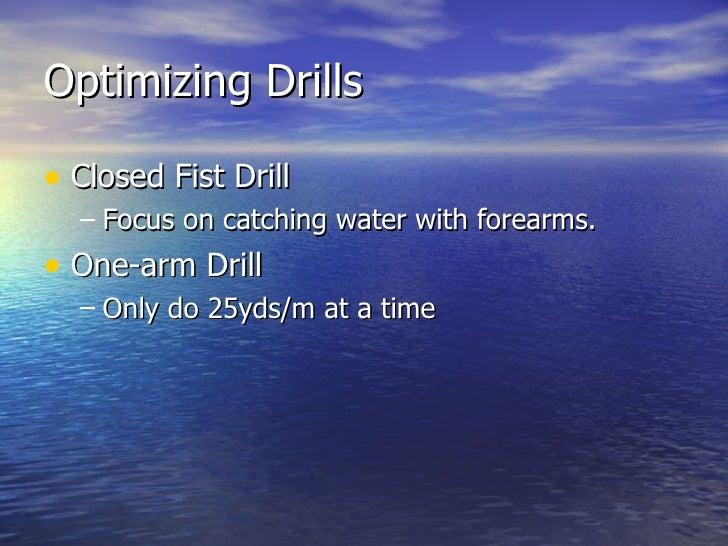 Optimizing Drills <ul><li>Closed Fist Drill </li></ul><ul><ul><li>Focus on catching water with forearms. </li></ul></ul><u...
