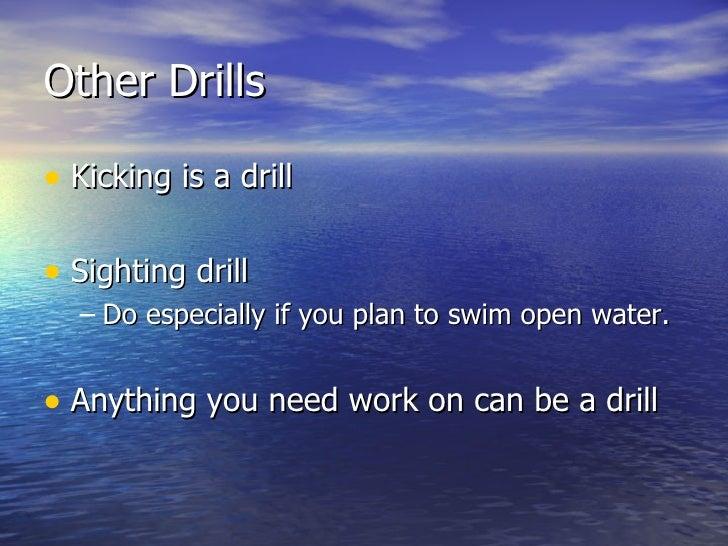 Other Drills <ul><li>Kicking is a drill </li></ul><ul><li>Sighting drill </li></ul><ul><ul><li>Do especially if you plan t...