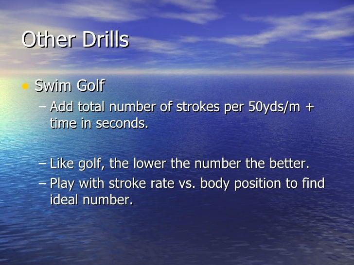 Other Drills <ul><li>Swim Golf </li></ul><ul><ul><li>Add total number of strokes per 50yds/m + time in seconds. </li></ul>...