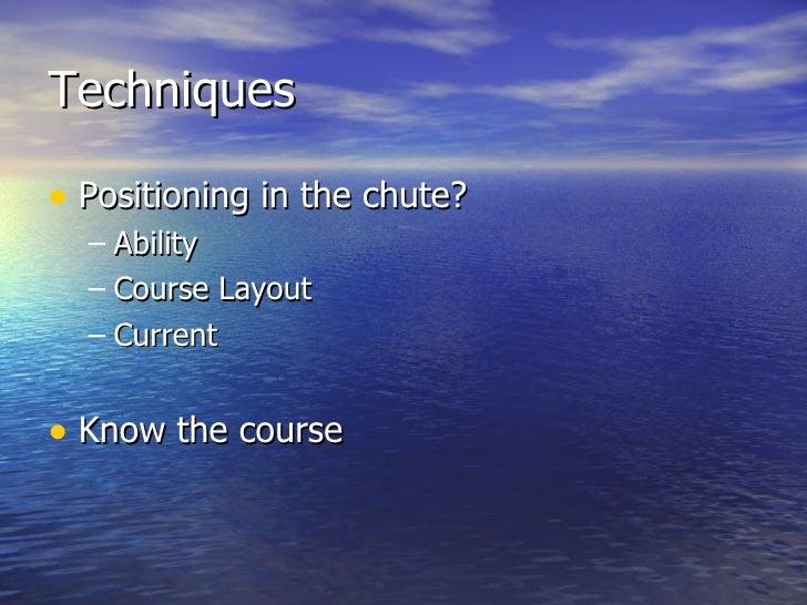 Techniques <ul><li>Positioning in the chute? </li></ul><ul><ul><li>Ability </li></ul></ul><ul><ul><li>Course Layout </li><...