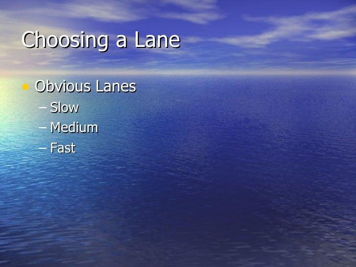 Choosing a Lane <ul><li>Obvious Lanes </li></ul><ul><ul><li>Slow </li></ul></ul><ul><ul><li>Medium </li></ul></ul><ul><ul>...