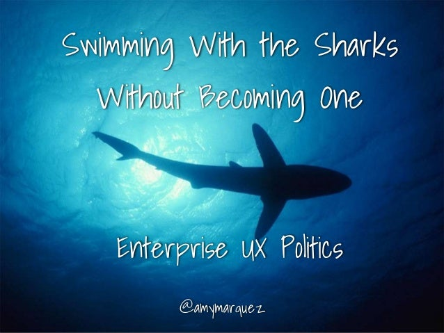 Swimming With the Sharks Without Becoming One @amymarquez Enterprise UX Politics