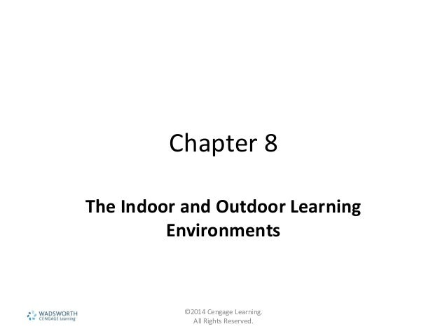 Chapter 8 The Indoor and Outdoor Learning Environments ©2014 Cengage Learning. All Rights Reserved.