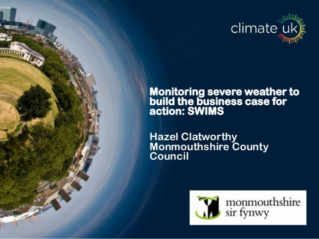 Monitoring severe weather to build the business case for action: SWIMS Hazel Clatworthy Monmouthshire County Council