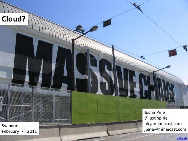 416style Cloud? Swindon February 7th 2011 Justin Pirie @justinpirie blog.mimecast.com jpirie@mimecast.com
