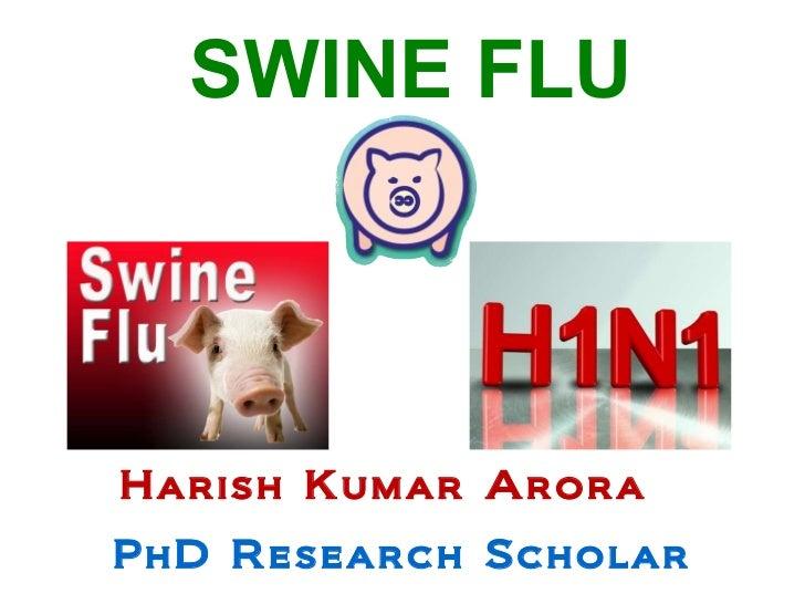 SWINE FLU Harish Kumar Arora  PhD Research Scholar