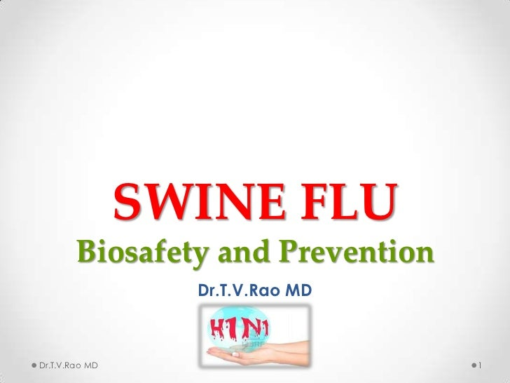 SWINE FLU        Biosafety and Prevention                  Dr.T.V.Rao MDDr.T.V.Rao MD                      1