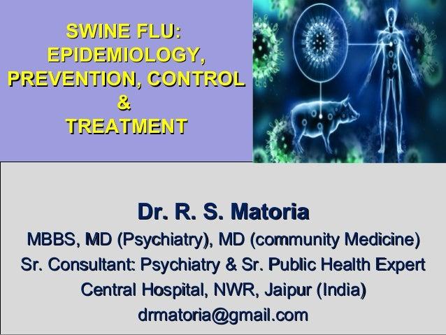 SWINE FLU:SWINE FLU: EPIDEMIOLOGY,EPIDEMIOLOGY, PREVENTION, CONTROLPREVENTION, CONTROL && TREATMENTTREATMENT Dr. R. S. Mat...