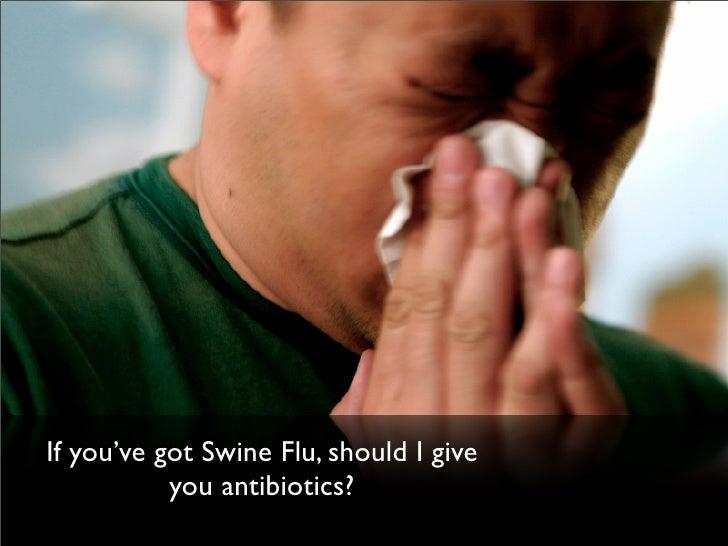 If you've got Swine Flu, should I give            you antibiotics?
