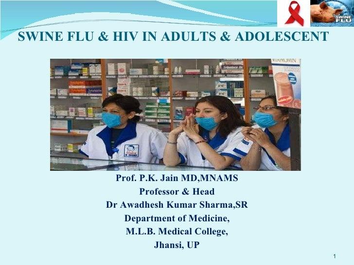 SWINE FLU & HIV IN ADULTS & ADOLESCENT <ul><li>Prof. P.K. Jain MD,MNAMS </li></ul><ul><li>Professor & Head </li></ul><ul><...