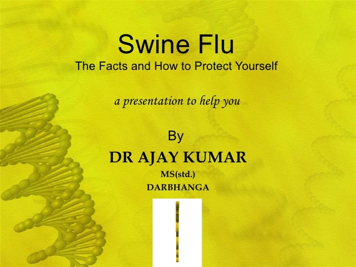 Swine Flu   The Facts and How to Protect Yourself  By   DR AJAY KUMAR MS(std.) DARBHANGA a presentation to help you