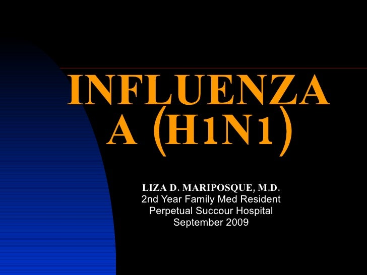 INFLUENZA A (H1N1) LIZA D. MARIPOSQUE, M.D. 2nd Year Family Med Resident Perpetual Succour Hospital September 2009