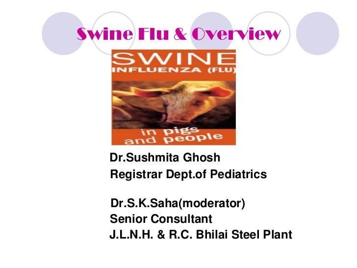 Swine Flu & Overview   Dr.Sushmita Ghosh   Registrar Dept.of Pediatrics   Dr.S.K.Saha(moderator)   Senior Consultant   J.L...