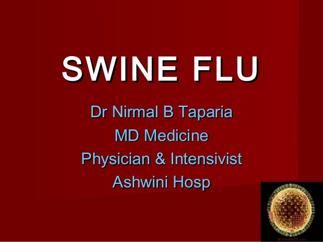 SWINE FLUSWINE FLU Dr Nirmal B TapariaDr Nirmal B Taparia MD MedicineMD Medicine Physician & IntensivistPhysician & Intens...