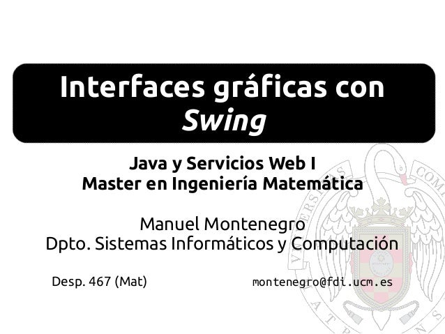 Interfaces gráficas con Swing Java y Servicios Web I Master en Ingeniería Matemática Manuel Montenegro Dpto. Sistemas Info...