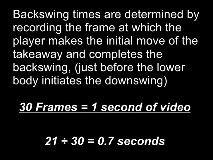 Backswing times are determined by recording the frame at which the player makes the initial move of the takeaway and compl...