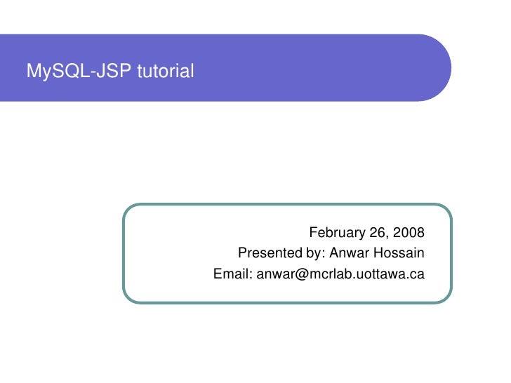 MySQL-JSP tutorial                                       February 26, 2008                        Presented by: Anwar Hoss...