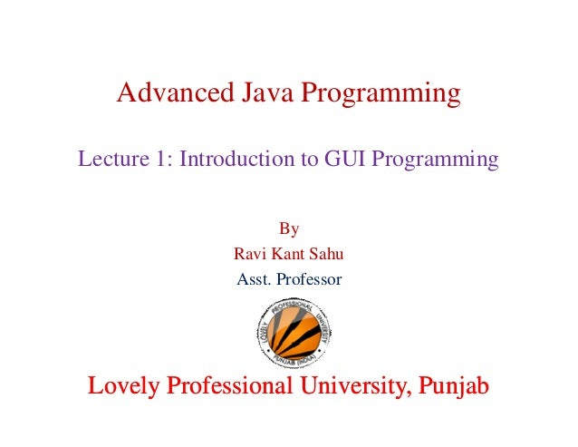 Advanced Java Programming Lecture 1: Introduction to GUI Programming By Ravi Kant Sahu Asst. Professor Lovely Professional...