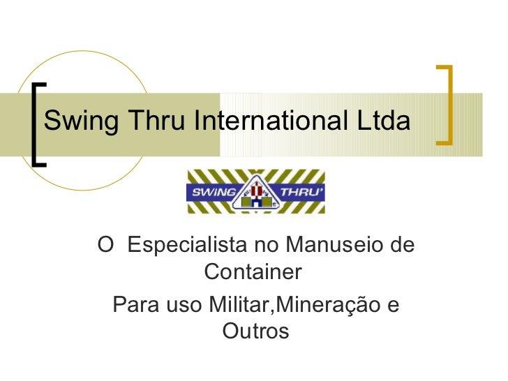 Swing Thru International Ltda O  Especialista no Manuseio de Container  Para uso Militar,Mineração e Outros