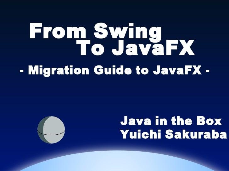 From Swing    To JavaFX- Migration Guide to JavaFX -               Java in the Box               Yuichi Sakuraba
