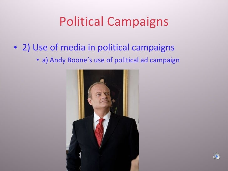 Political Campaigns <ul><li>2) Use of media in political campaigns </li></ul><ul><ul><ul><li>a) Andy Boone's use of politi...