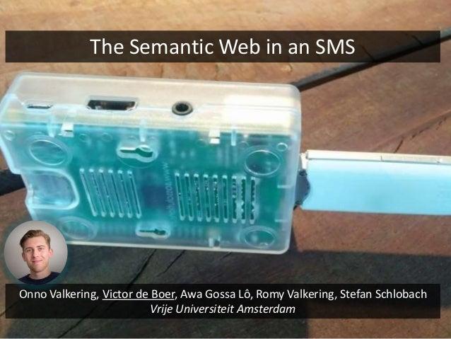 The Semantic Web in an SMS Onno Valkering, Victor de Boer, Awa Gossa Lô, Romy Valkering, Stefan Schlobach Vrije Universite...