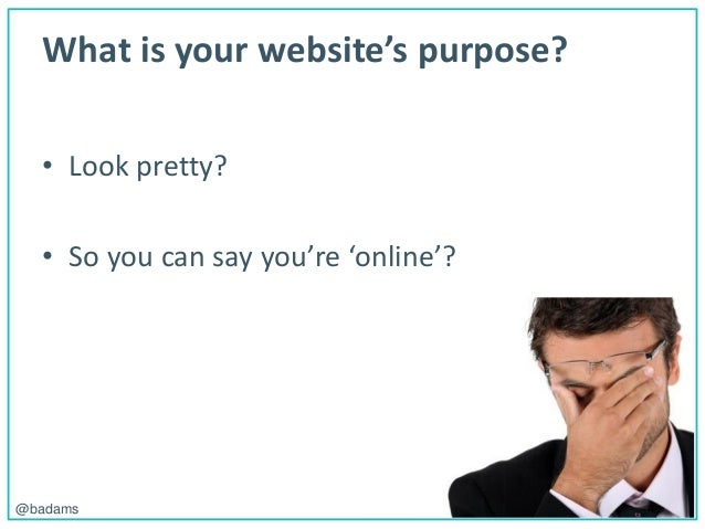 POLEMIC D I G I T A L@badams What is your website's purpose? • Look pretty? • So you can say you're 'online'?