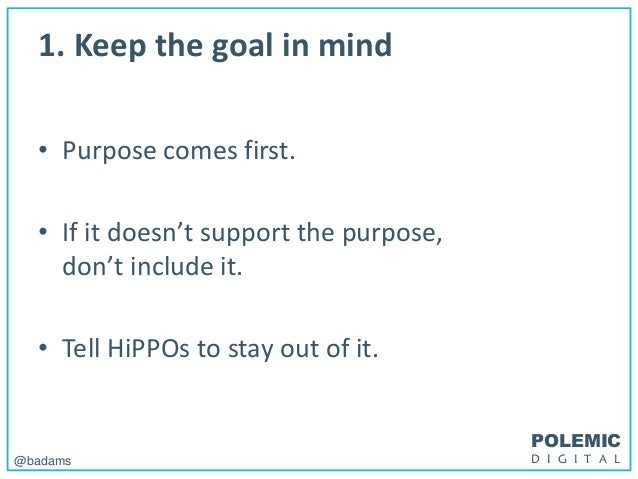 POLEMIC D I G I T A L@badams 1. Keep the goal in mind • Purpose comes first. • If it doesn't support the purpose, don't in...