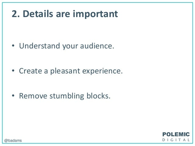 POLEMIC D I G I T A L@badams 2. Details are important • Understand your audience. • Create a pleasant experience. • Remove...