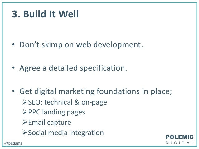 POLEMIC D I G I T A L@badams 3. Build It Well • Don't skimp on web development. • Agree a detailed specification. • Get di...