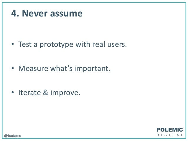 POLEMIC D I G I T A L@badams 4. Never assume • Test a prototype with real users. • Measure what's important. • Iterate & i...