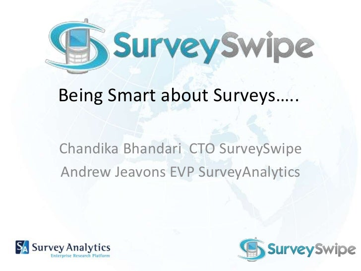 Being Smart about Surveys…..<br />ChandikaBhandari  CTO SurveySwipe<br />Andrew Jeavons EVP SurveyAnalytics<br />