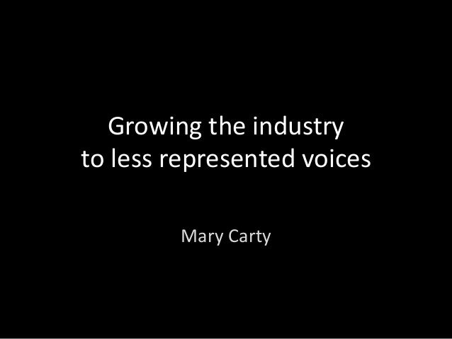 Growing the industry to less represented voices Mary Carty
