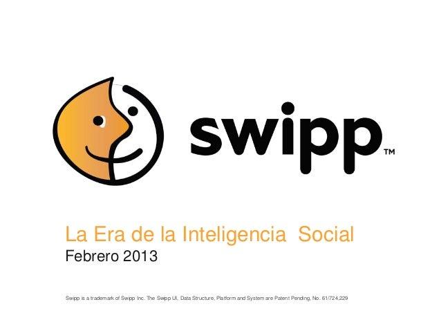 La Era de la Inteligencia SocialFebrero 2013Swipp is a trademark of Swipp Inc. The Swipp UI, Data Structure, Platform and ...