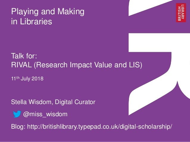 Playing and Making in Libraries Talk for: RIVAL (Research Impact Value and LIS) 11th July 2018 Stella Wisdom, Digital Cura...