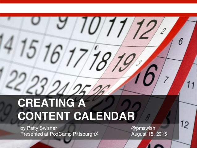 CREATING A CONTENT CALENDAR by Patty Swisher @pmswish Presented at PodCamp PittsburghX August 15, 2015