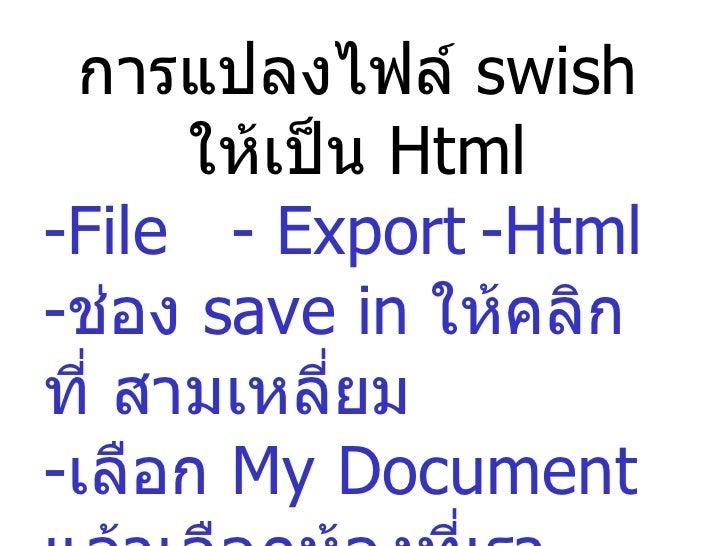 การแปลงไฟล์  swish  ให้เป็น  Html -File  - Export -Html - ช่อง  save in  ให้คลิกที่ สามเหลี่ยม - เลือก  My Document  แล้วเ...