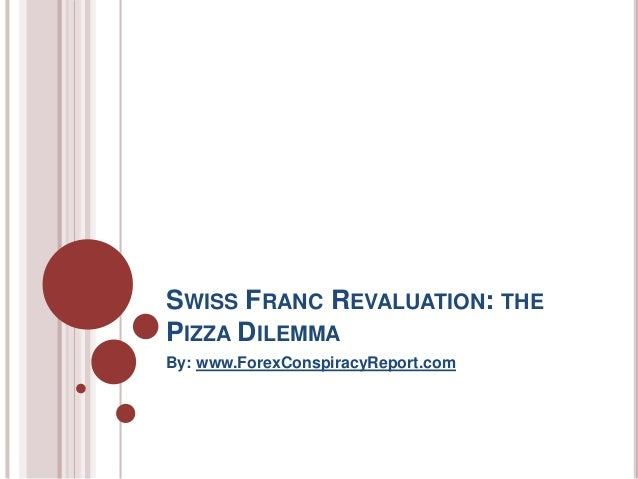 SWISS FRANC REVALUATION: THE PIZZA DILEMMA By: www.ForexConspiracyReport.com