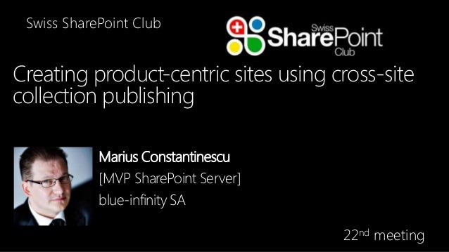 Swiss SharePoint Club  Creating product-centric sites using cross-site collection publishing Marius Constantinescu [MVP Sh...