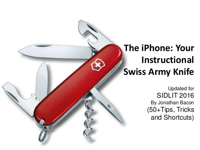The iPhone: Your Instructional Swiss Army Knife Updated for SIDLIT 2016 By Jonathan Bacon (50+Tips, Tricks and Shortcuts)
