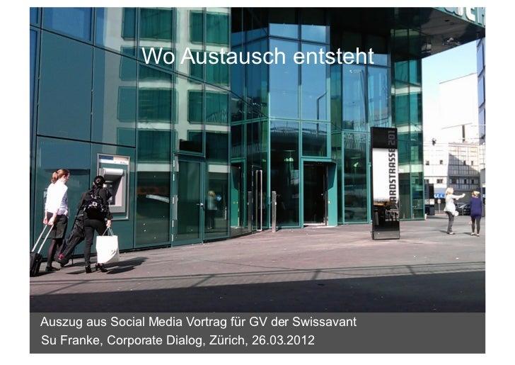 Wo Austausch entstehtAuszug aus Social Media Vortrag für GV der SwissavantSu Franke, Corporate Dialog, Zürich, 26.03.2012 ...
