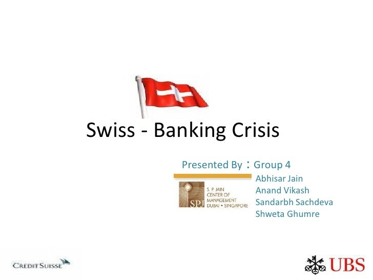 Swiss - Banking Crisis           Presented By : Group 4                         Abhisar Jain                         Anand...