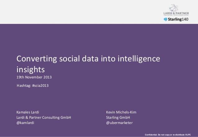 Converting social data into intelligence insights 19th November 2013 Hashtag: #scia2013  Kamales Lardi Lardi & Partner Con...