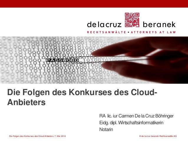 Die Folgen des Konkurses des Cloud-Anbieters, 7. Mai 2014 © de la cruz beranek Rechtsanwälte AG Die Folgen des Konkurses d...